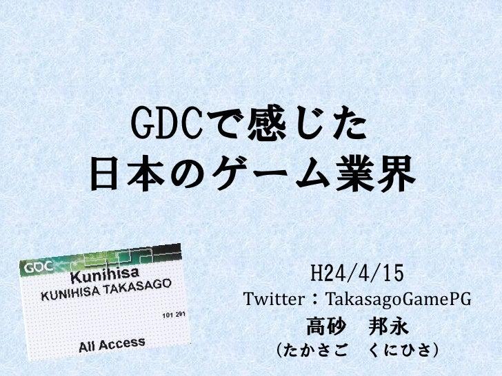 GDCで感じた日本のゲーム業界         H24/4/15   Twitter:TakasagoGamePG        高砂 邦永     (たかさご くにひさ)