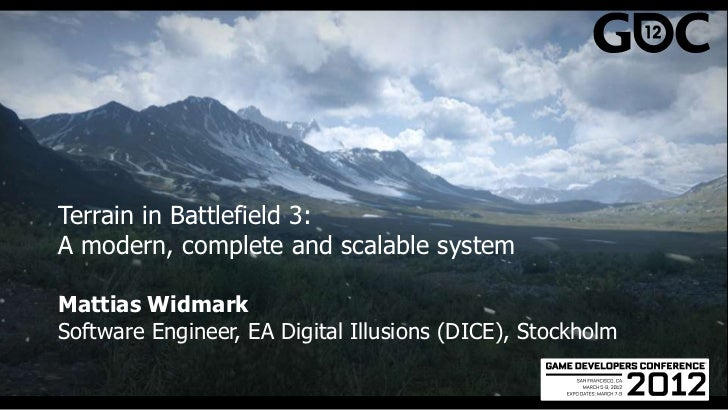 Terrain in Battlefield 3:A modern, complete and scalable systemMattias WidmarkSoftware Engineer, EA Digital Illusions (DIC...