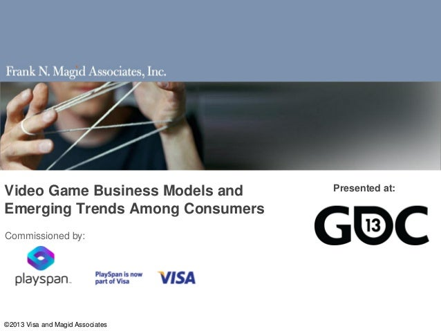Video Game Business Models and    Presented at:Emerging Trends Among ConsumersCommissioned by:©2013 Visa and Magid Associa...