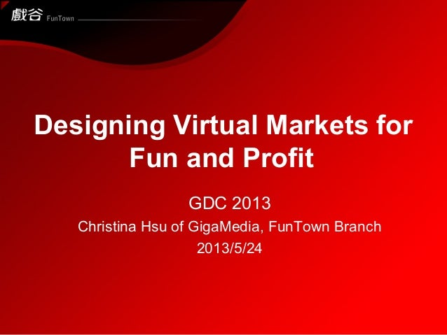Designing Virtual Markets for Fun and Profit GDC 2013 Christina Hsu of GigaMedia, FunTown Branch 2013/5/24