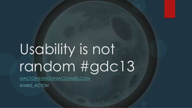 Usability is notrandom #gdc13MACTON@INSOMNIACGAMES.COM@MIKE_ACTON