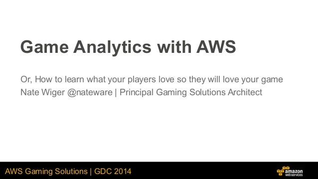 AWS Gaming Solutions   GDC 2014 Game Analytics with AWS Or, How to learn what your players love so they will love your gam...