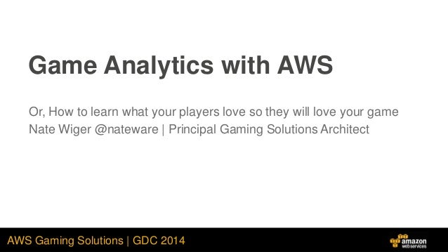 AWS Gaming Solutions | GDC 2014 Game Analytics with AWS Or, How to learn what your players love so they will love your gam...