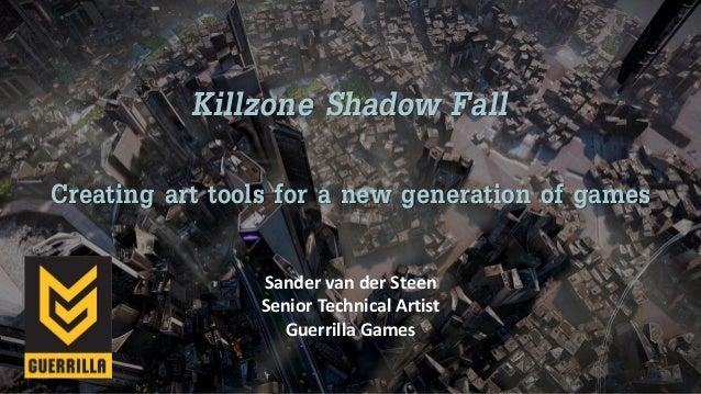 Killzone Shadow Fall Creating art tools for a new generation of games Sander van der Steen Senior Technical Artist Guerril...