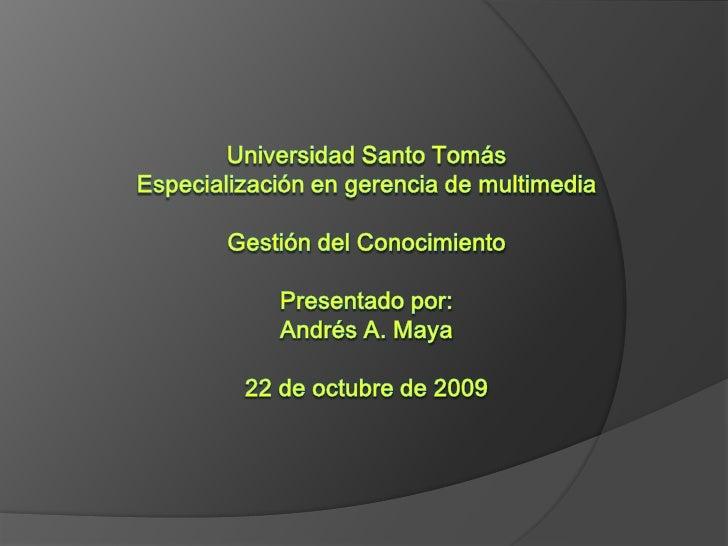 Universidad Santo TomásEspecialización en gerencia de multimediaGestión del ConocimientoPresentado por:Andrés A. Maya22 de...