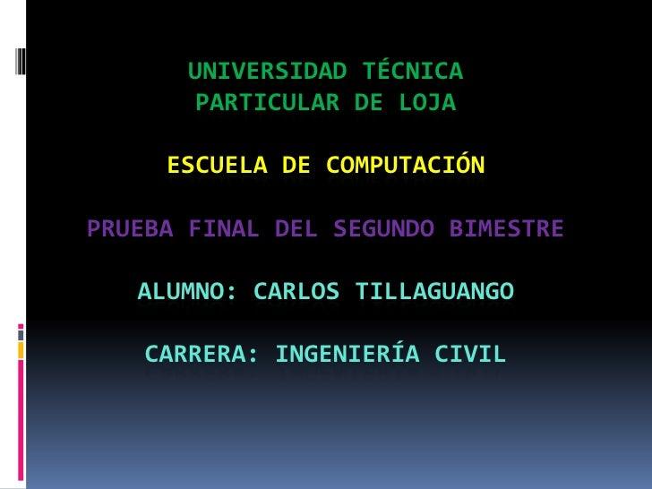 UNIVERSIDAD TÉCNICA PARTICULAR DE LOJAESCUELA DE COMPUTACIÓNPrueba FINAL DEL SEGUNDO BIMESTREALUMNO: Carlos tillaguangoCar...