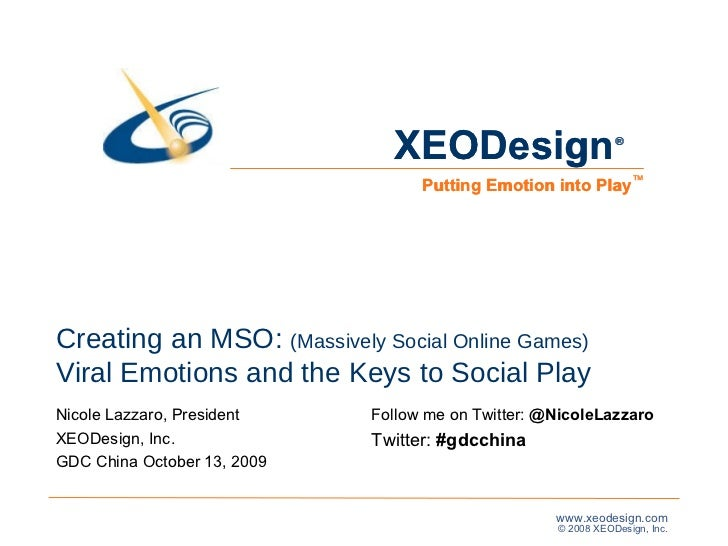 Creating an MSO:  (Massively Social Online Games) Viral Emotions and the Keys to Social Play Nicole Lazzaro, President XEO...