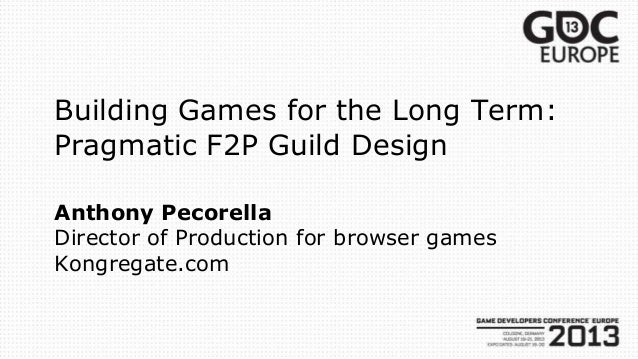Building Games for the Long Term: Pragmatic F2P Guild Design Anthony Pecorella Director of Production for browser games Ko...