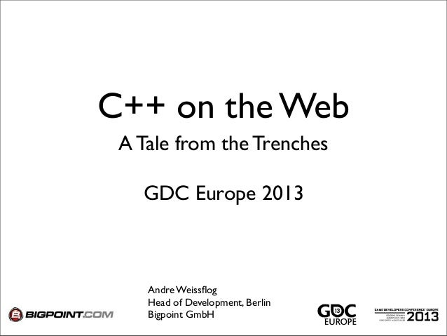 C++ on the Web A Tale from the Trenches Andre Weissflog Head of Development, Berlin Bigpoint GmbH GDC Europe 2013