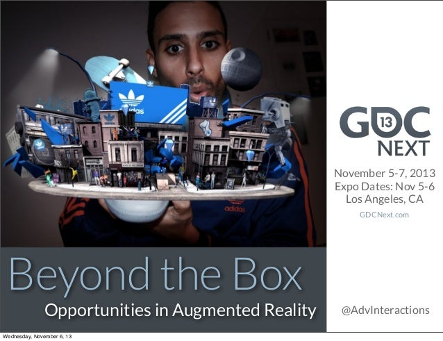 November 5-7, 2013 Expo Dates: Nov 5-6 Los Angeles, CA GDCNext.com  Beyond the Box  Opportunities in Augmented Reality  We...