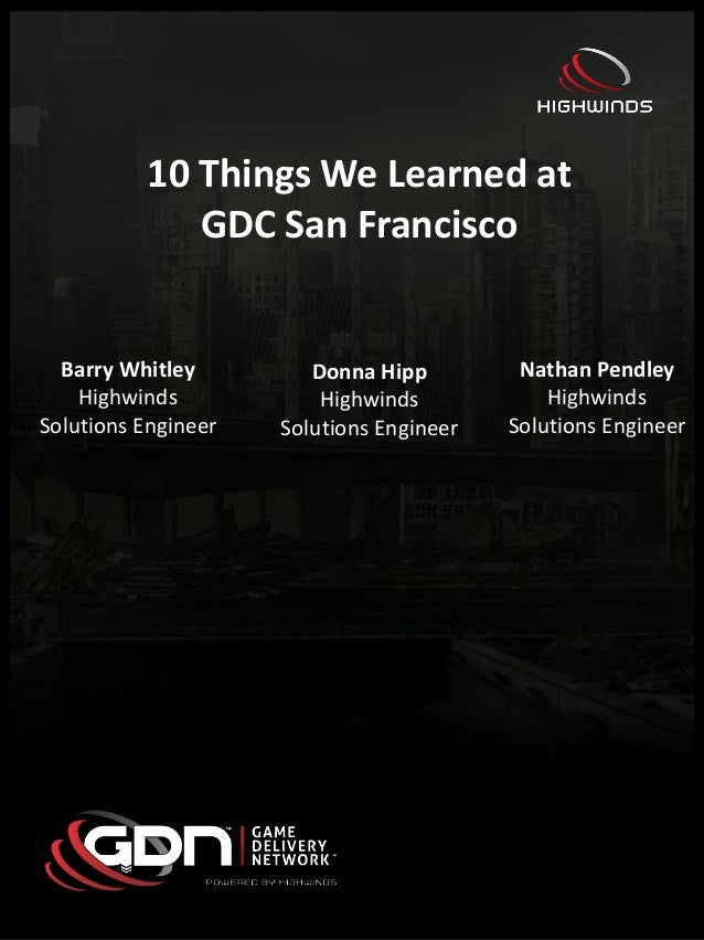 10 Things We Learned atGDC San FranciscoBarry WhitleyHighwindsSolutions EngineerDonna HippHighwindsSolutions EngineerNatha...