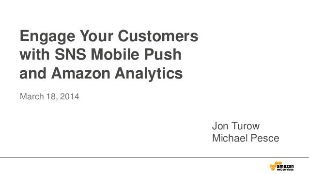 Engage Your Customers with SNS Mobile Push and Amazon Analytics March 18, 2014 Jon Turow Michael Pesce