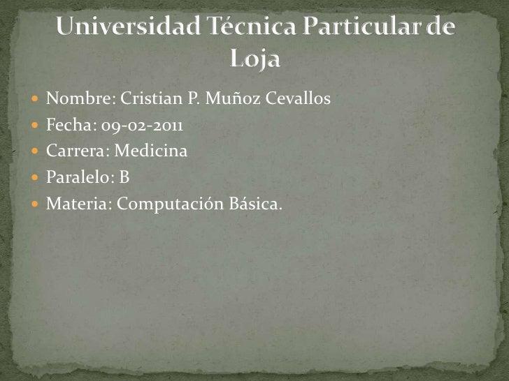 Nombre: Cristian P. Muñoz Cevallos<br />Fecha: 09-02-2011<br />Carrera: Medicina<br />Paralelo: B<br />Materia: Computació...
