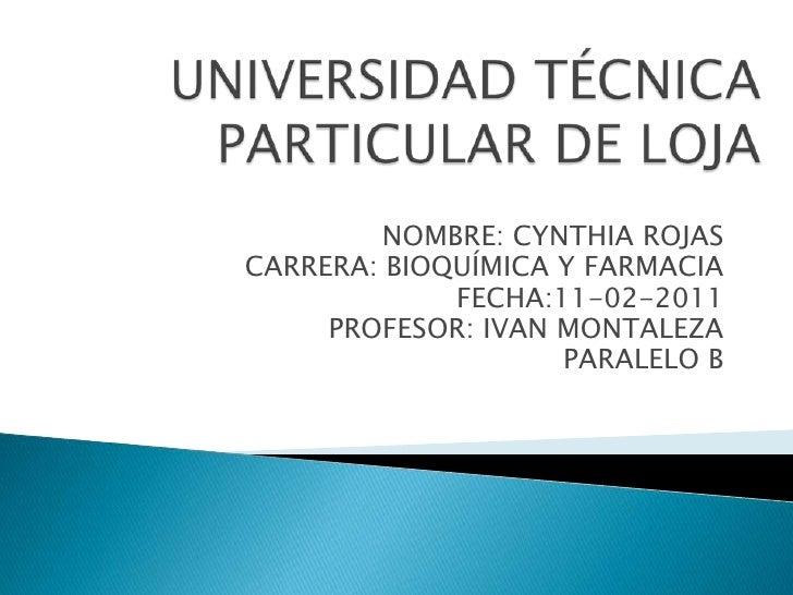 UNIVERSIDAD TÉCNICA PARTICULAR DE LOJA<br />NOMBRE: CYNTHIA ROJAS<br />CARRERA: BIOQUÍMICA Y FARMACIA<br />FECHA:11-02-201...