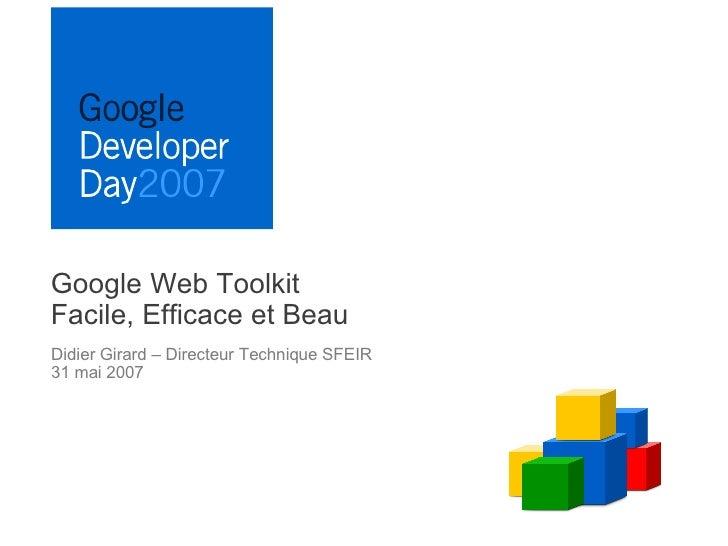 Google Web Toolkit Facile, Efficace et Beau Didier Girard – Directeur Technique SFEIR 31 mai 2007