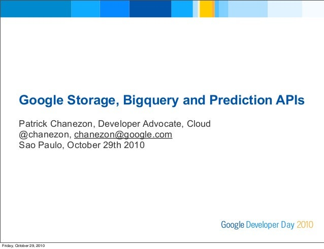 Google Storage, Bigquery and Prediction APIs Patrick Chanezon, Developer Advocate, Cloud @chanezon, chanezon@google.com Sa...