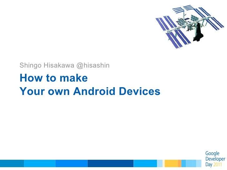 How to make Your own Android Devices Shingo Hisakawa @hisashin