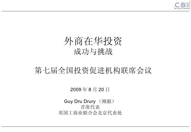 2009 年 8 月 20 日  Guy Dru Drury (刚毅) 首席代表 英国工商业联合会北京代表处 外商在华投资 成功与挑战 第七届全国投资促进机构联席会议