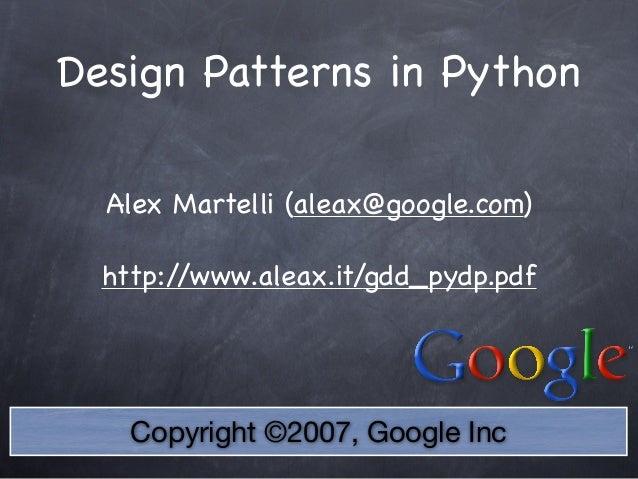 Copyright ©2007, Google Inc Design Patterns in Python Alex Martelli (aleax@google.com) http://www.aleax.it/gdd_pydp.pdf