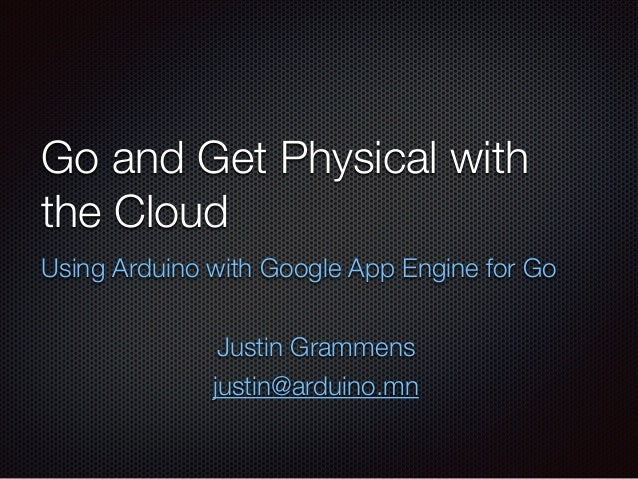 Go and Get Physical with the Cloud Using Arduino with Google App Engine for Go ! Justin Grammens justin@arduino.mn