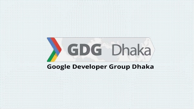 GDG Dhaka Google Developer Group (GDG) Dhaka is an independent group Journey started in June 2011 Formerly known as GTUG D...