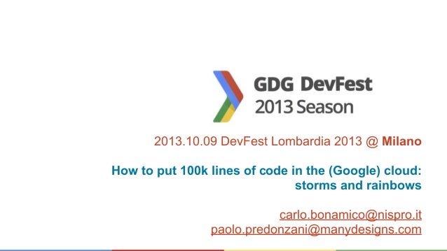 2013.10.09 DevFest Lombardia 2013 @ Milano How to put 100k lines of code in the (Google) cloud: storms and rainbows carlo....