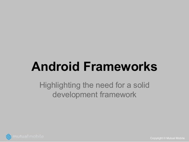 Android Frameworks Highlighting the need for a solid development framework