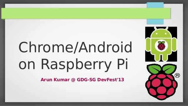 Chrome/Android on Raspberry Pi Arun Kumar @ GDG-SG DevFest'13