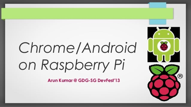 Chrome/Android on Raspberry Pi Arun Kumar @ GDG-SG DevFest'13