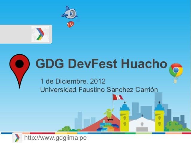 GDG DevFest Huacho http://www.gdglima.pe 1 de Diciembre, 2012 Universidad Faustino Sanchez Carrión