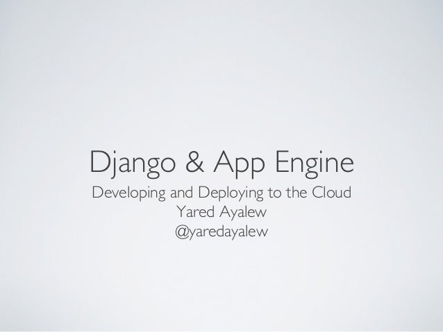 Django & App Engine	Developing and Deploying to the Cloud	            Yared Ayalew	            @yaredayalew