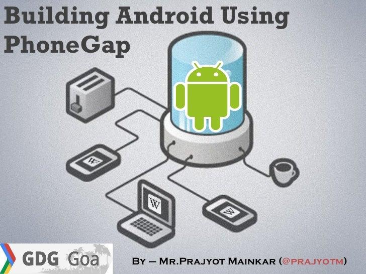 Building Android UsingPhoneGap         By – Mr.Prajyot Mainkar (@prajyotm)