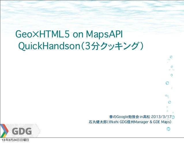 Geo×HTML5 on MapsAPI     �QuickHandson(3分クッキング)                       春のGoogle勉強会 in高松�2013/3/17                 石丸健太郎(@ke...