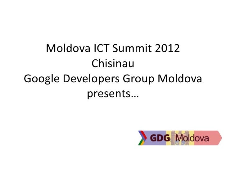 Moldova ICT Summit 2012            ChisinauGoogle Developers Group Moldova           presents…
