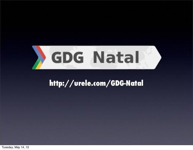 http://urele.com/GDG-NatalTuesday, May 14, 13