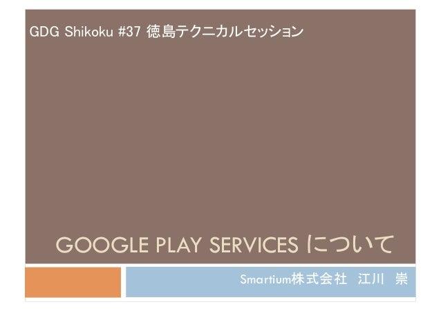 GDG Shikoku #37 徳島テクニカルセッション  GOOGLE PLAY SERVICES について                      Smartium株式会社 江川 崇
