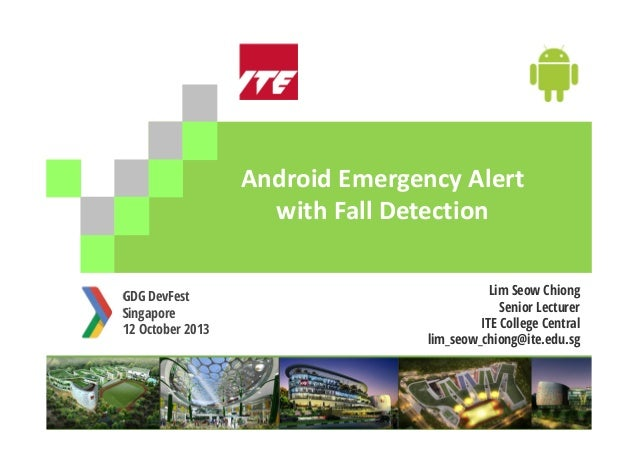 AndroidEmergencyAlert withFallDetection GDG DevFest Singapore 12 October 2013  Lim Seow Chiong Senior Lecturer ITE Col...
