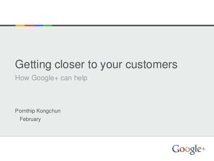 Getting closer to your customersHow Google+ can helpPornthip Kongchun February