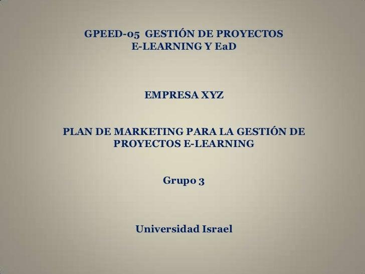 GPEED-05 GESTIÓN DE PROYECTOS           E-LEARNING Y EaD                EMPRESA XYZ   PLAN DE MARKETING PARA LA GESTIÓN DE...