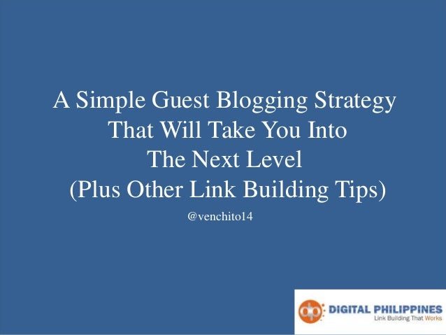 A Simple Guest Blogging Strategy That Will Take You Into The Next Level (Plus Other Link Building Tips) @venchito14
