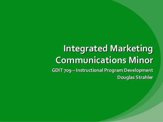 Integrated Marketing Communications Minor GDIT 709 – Instructional Program Development Douglas Strahler