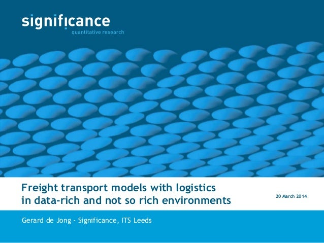 Freight transport models with logistics in data-rich and not so rich environments Gerard de Jong - Significance, ITS Leeds...