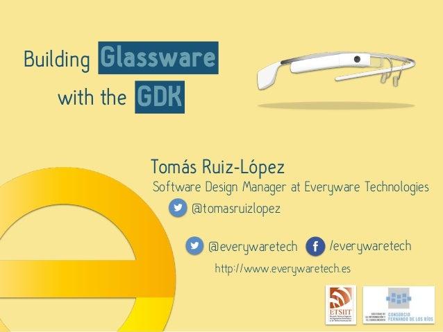 Building GDK Glassware with the Tomás Ruiz-López Software Design Manager at Everyware Technologies @tomasruizlopez @everyw...