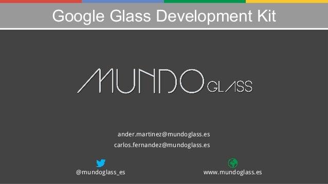 Google Glass Development Kit  ander.martinez@mundoglass.es carlos.fernandez@mundoglass.es  @mundoglass_es  www.mundoglass....