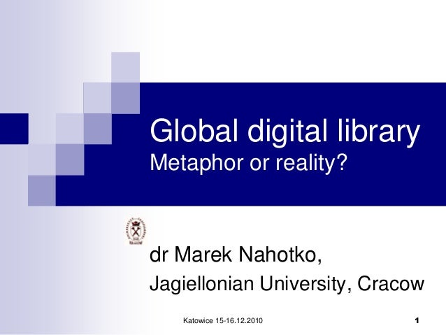 Katowice 15-16.12.2010 1Global digital libraryMetaphor or reality?dr Marek Nahotko,Jagiellonian University, Cracow