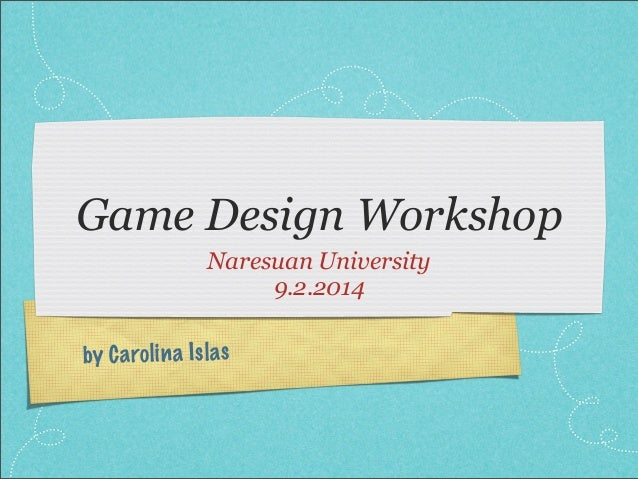 Game Design Workshop Naresuan University 9.2.2014 by C a ro li n a Is la s
