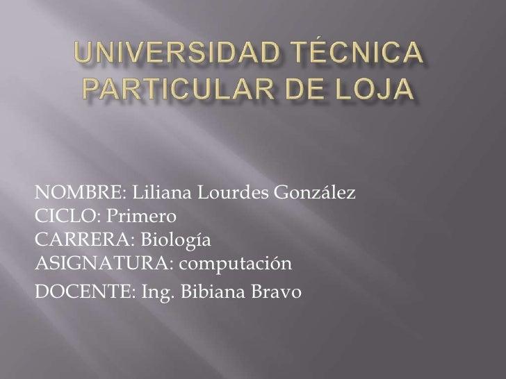 Universidad Técnica Particular de Loja<br />NOMBRE: Liliana Lourdes GonzálezCICLO: PrimeroCARRERA: BiologíaASIGNATURA: com...