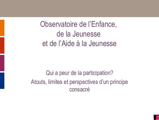 Observatoire de l'Enfance, de la Jeunesse et de l'Aide à la Jeunesse Qui a peur de la participation? Atouts, limites et pe...