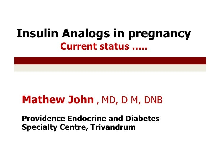Insulin Analogs in pregnancy Current status ….. <br />Mathew John , MD, D M, DNB <br />Providence Endocrine and Diabetes S...