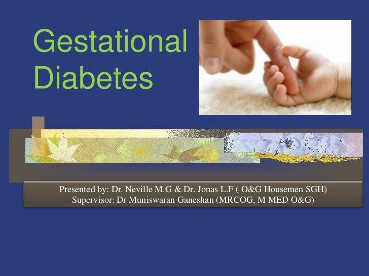 GestationalDiabetes Presented by: Dr. Neville M.G & Dr. Jonas L.F ( O&G Housemen SGH)    Supervisor: Dr Muniswaran Ganesha...